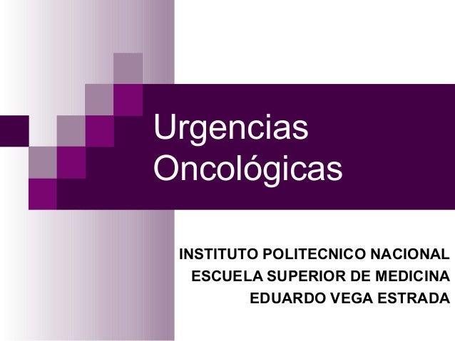 UrgenciasOncológicas INSTITUTO POLITECNICO NACIONAL   ESCUELA SUPERIOR DE MEDICINA         EDUARDO VEGA ESTRADA