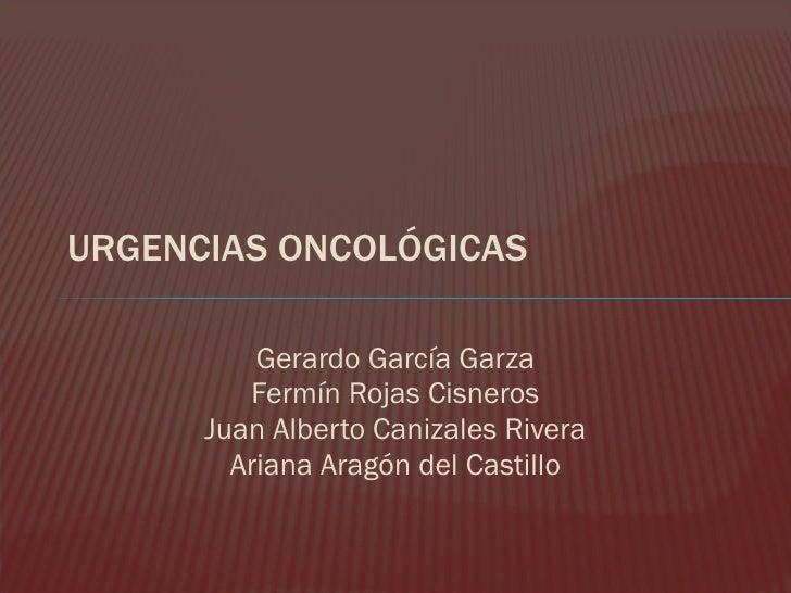 URGENCIAS ONCOLÓGICAS Gerardo García Garza Fermín Rojas Cisneros Juan Alberto Canizales Rivera Ariana Aragón del Castillo