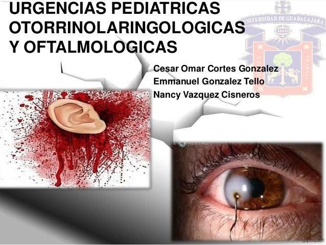 URGENCIAS PEDIATRICAS OTORRINOLARINGOLOGICAS Y OFTALMOLOGICAS Cesar Omar Cortes Gonzalez Emmanuel Gonzalez Tello Nancy Vaz...