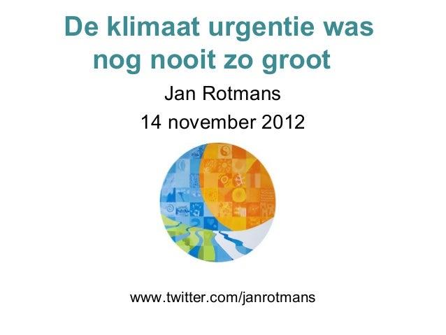 De klimaat urgentie was  nog nooit zo groot       Jan Rotmans     14 november 2012    www.twitter.com/janrotmans