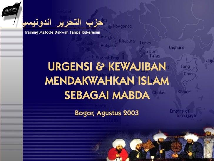 URGENSI & KEWAJIBAN MENDAKWAHKAN ISLAM SEBAGAI MABDA Bogor, Agustus 2003 حزب التحرير اندونيسيا Training Metode Dakwah Tanp...
