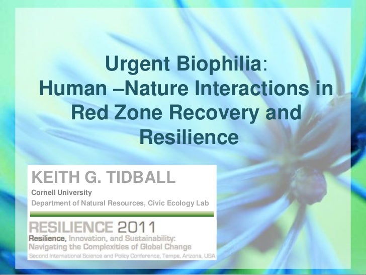 Urgent Biophilia: Human –Nature Interactions in Red Zone Recovery and Resilience<br />KEITH G. TIDBALL<br />Cornell Univer...
