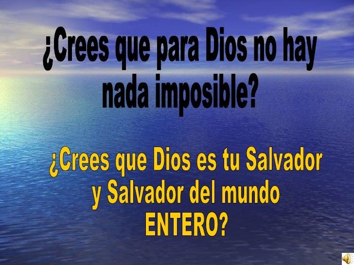 ¿Crees que para Dios no hay nada imposible? ¿Crees que Dios es tu Salvador y Salvador del mundo ENTERO?