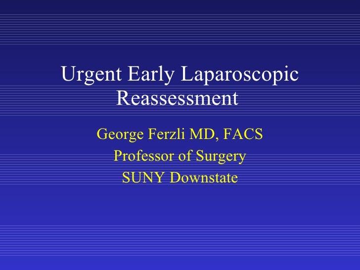 Urgent Early Laparoscopic Reassessment  George Ferzli MD, FACS Professor of Surgery SUNY Downstate