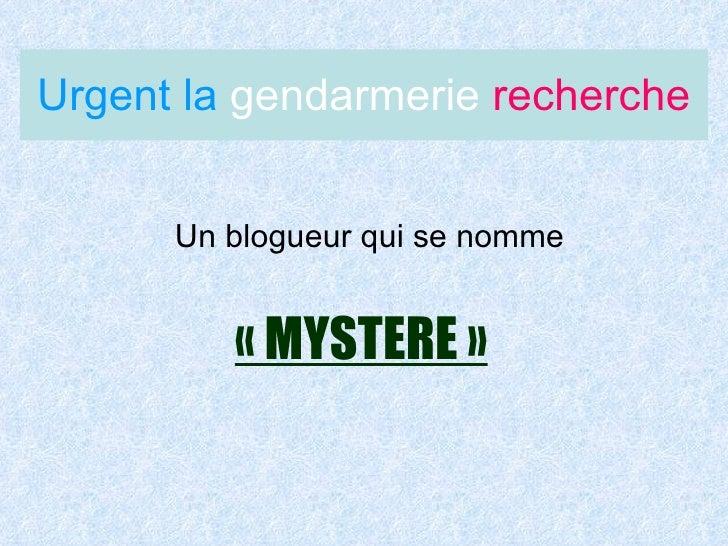 Urgent la  gendarmerie  recherche <ul><li>Un blogueur qui se nomme </li></ul>«MYSTERE»