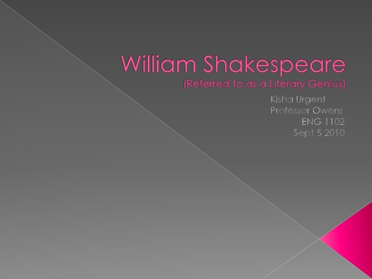 William Shakespeare(Referred to as a Literary Genius)<br />Kisha Urgent<br />Professor Owens<br />ENG 1102<br />Sept 5 2...
