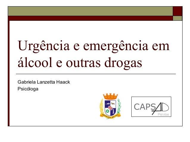 Urgência e emergência em álcool e outras drogas Gabriela Lanzetta Haack Psicóloga  CAPS Pelotas