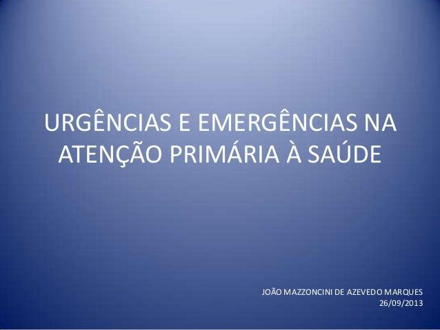 URGÊNCIAS E EMERGÊNCIAS NA ATENÇÃO PRIMÁRIA À SAÚDE JOÃO MAZZONCINI DE AZEVEDO MARQUES 26/09/2013