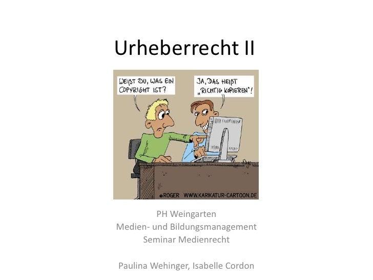 Urheberrecht II<br />PH Weingarten<br />Medien- und Bildungsmanagement<br />Seminar Medienrecht<br />Paulina Wehinger, Isa...
