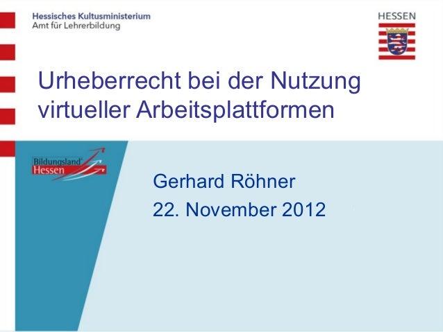 Urheberrecht bei der Nutzungvirtueller Arbeitsplattformen          Gerhard Röhner          22. November 2012