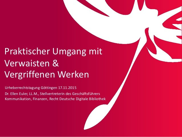 Praktischer Umgang mit Verwaisten & Vergriffenen Werken Urheberrechtstagung Göttingen 17.11.2015 Dr. Ellen Euler, LL.M., S...
