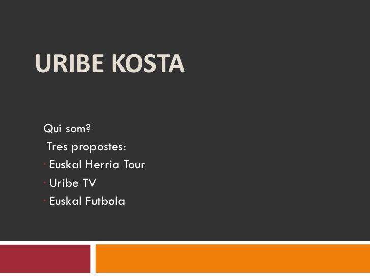 URIBE KOSTA <ul><li>Qui som? </li></ul><ul><li>Tres propostes: </li></ul><ul><li>Euskal Herria Tour </li></ul><ul><li>Urib...