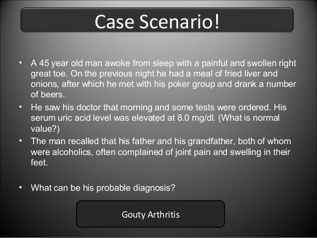 Case Scenario! •  A 45 year old man awoke from sleep with a painful and swollen right great toe. On the previous night he ...