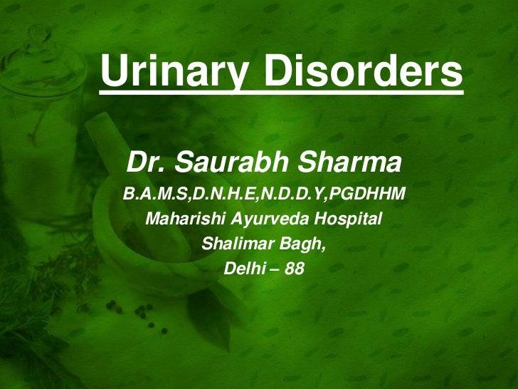 Urinary Disorders Dr. Saurabh Sharma B.A.M.S,D.N.H.E,N.D.D.Y,PGDHHM   Maharishi Ayurveda Hospital          Shalimar Bagh, ...
