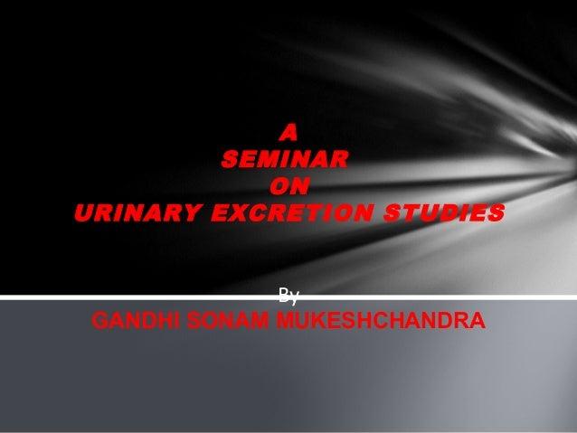 A         SEMINAR            ONURINARY EXCRETION STUDIES              By GANDHI SONAM MUKESHCHANDRA