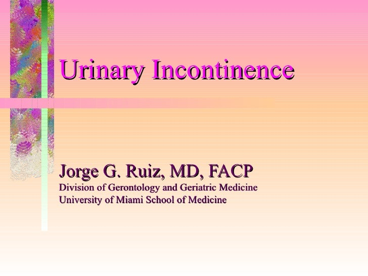 Urinary Incontinence   Jorge G. Ruiz, MD, FACP Division of Gerontology and Geriatric Medicine University of Miami School o...