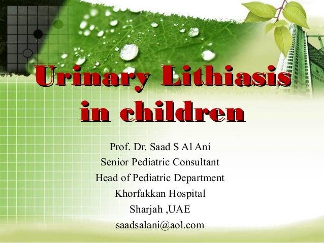 Urinary LithiasisUrinary Lithiasis in childrenin children Prof. Dr. Saad S Al Ani Senior Pediatric Consultant Head of Pedi...