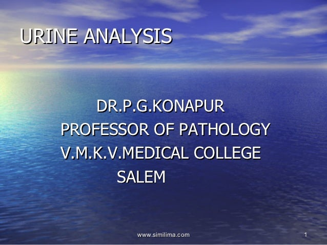 URINE ANALYSIS       DR.P.G.KONAPUR   PROFESSOR OF PATHOLOGY   V.M.K.V.MEDICAL COLLEGE          SALEM           www.simili...