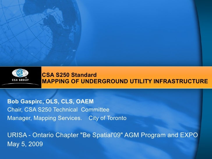 CSA S250 Standard MAPPING OF UNDERGROUND UTILITY INFRASTRUCTURE Bob Gaspirc, OLS, CLS, OAEM Chair, CSA S250 Technical  Com...
