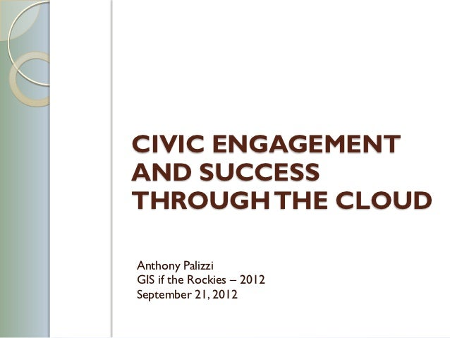 CIVIC ENGAGEMENTAND SUCCESSTHROUGH THE CLOUDAnthony PalizziGIS if the Rockies – 2012September 21, 2012