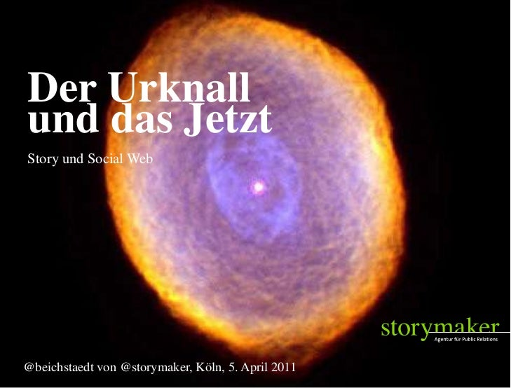 Der Urknall    und das Jetzt    Story und Social Web   @beichstaedt von @storymaker, Köln, 5. April 20112011-4-7          ...