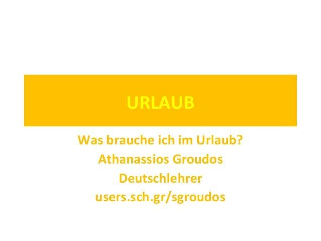 URLAUB Was brauche ich im Urlaub? Athanassios Groudos Deutschlehrer users.sch.gr/sgroudos