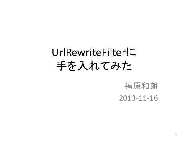UrlRewriteFilterに 手を入れてみた 福原和朗 2013-11-16  1
