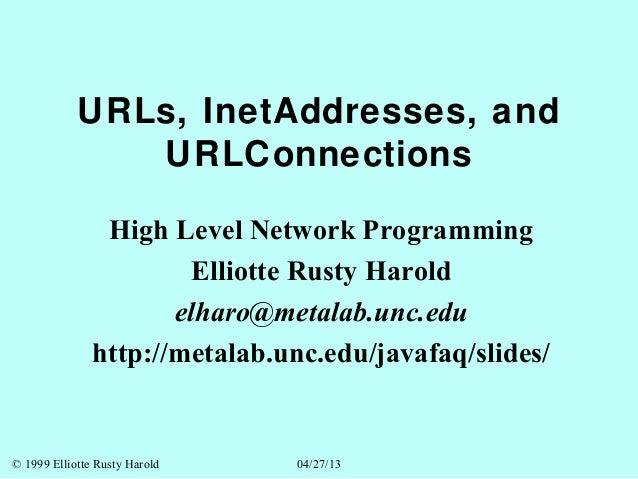 © 1999 Elliotte Rusty Harold 04/27/13URLs, InetAddresses, andURLConnectionsHigh Level Network ProgrammingElliotte Rusty Ha...