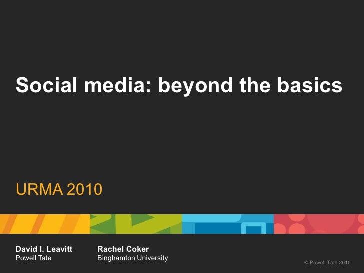 Social media: beyond the basics<br />URMA 2010<br />David I. Leavitt<br />Powell Tate<br />Rachel Coker<br />Binghamton Un...
