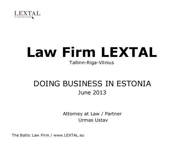 The Baltic Law Firm / www.LEXTAL.eu Law Firm LEXTAL Tallinn-Riga-Vilnius DOING BUSINESS IN ESTONIA June 2013 Attorney at L...