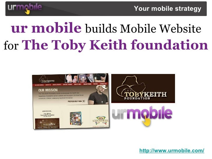 ur mobile   builds Mobile Website   for   The Toby Keith foundation http://www.urmobile.com/ Your mobile strategy