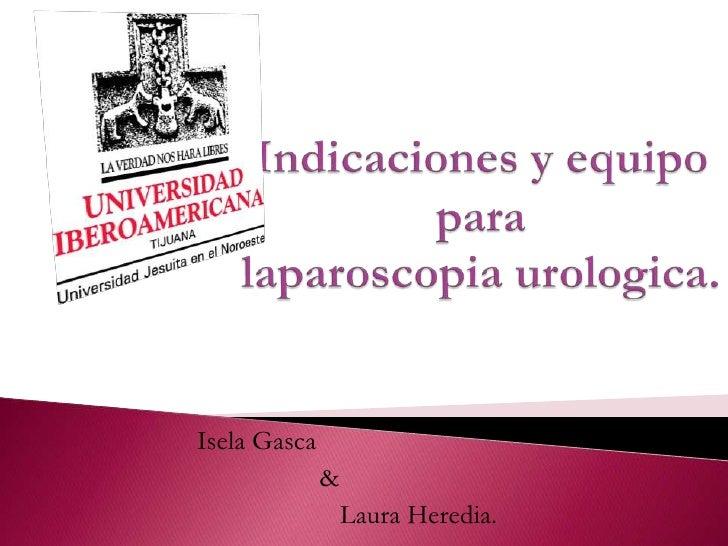 Indicaciones y equipo paralaparoscopia urologica.<br />IselaGasca<br />                  &<br />                     Laura...