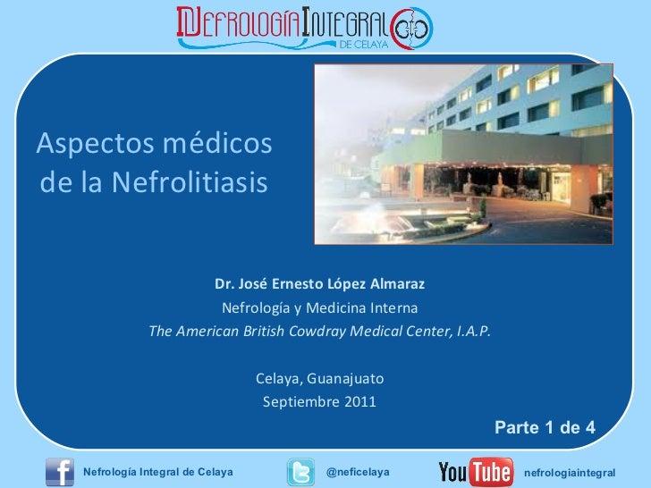 Aspectos médicos de la Nefrolitiasis Dr. José Ernesto López Almaraz Nefrología y Medicina Interna The American British Cow...