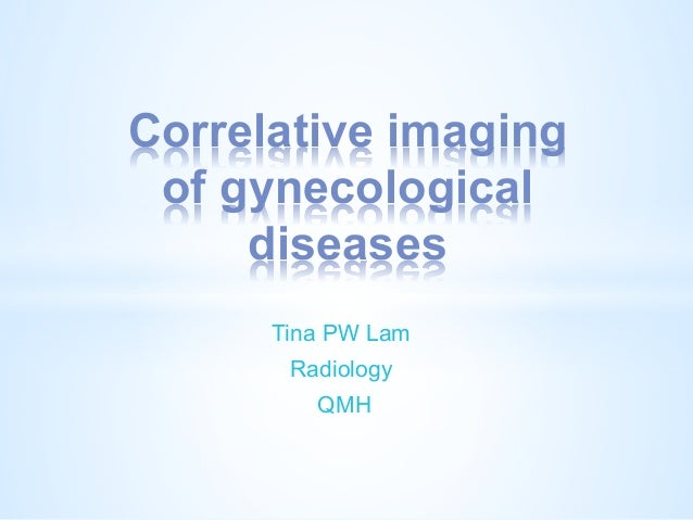 Correlative imaging of gynecological diseases Tina PW Lam Radiology QMH