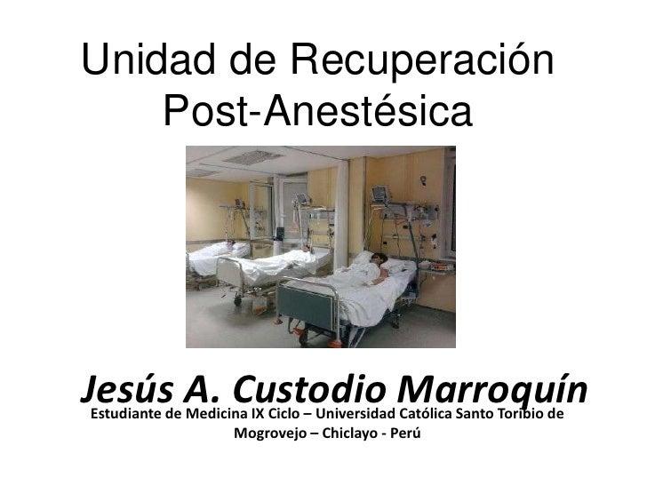 Unidad de Recuperación    Post-AnestésicaJesús A. Custodio MarroquínEstudiante de Medicina IX Ciclo – Universidad Católica...