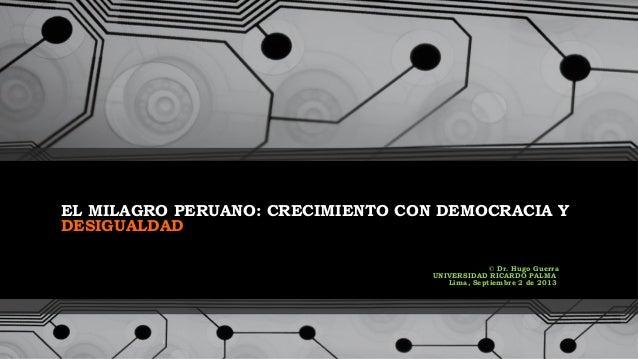 EL MILAGRO PERUANO: CRECIMIENTO CON DEMOCRACIA Y DESIGUALDAD © Dr. Hugo Guerra UNIVERSIDAD RICARDO PALMA Lima, Septiembre ...