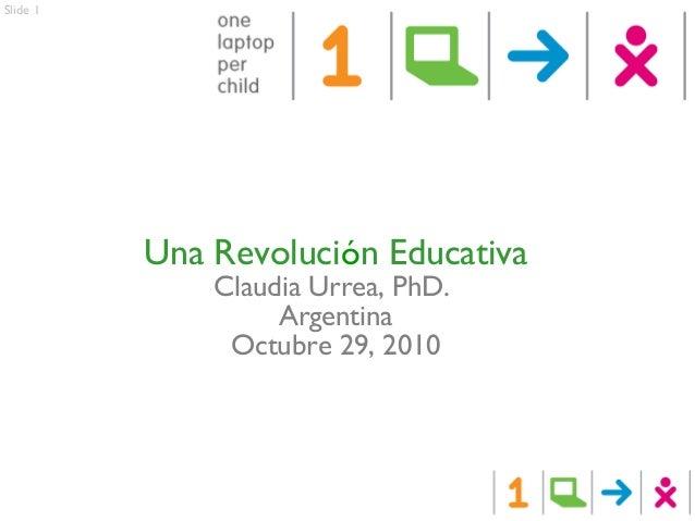 Slide 1 Una Revolución Educativa Claudia Urrea, PhD. Argentina Octubre 29, 2010