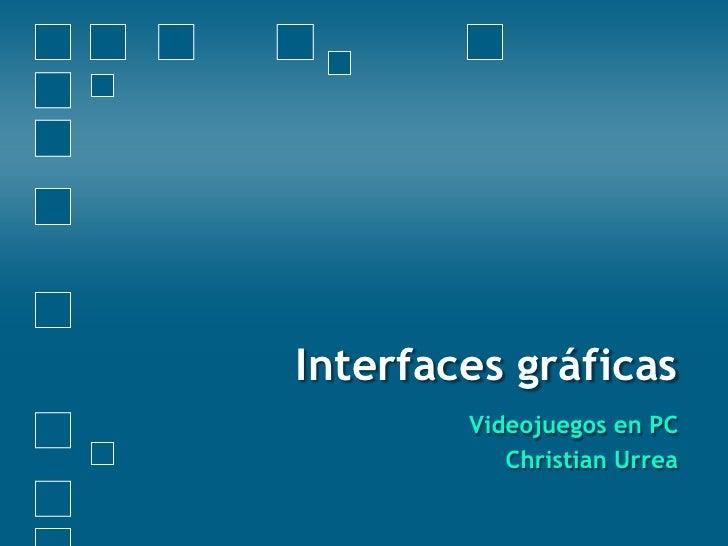 Interfaces gráficas <br />Videojuegos en PC<br />Christian Urrea<br />