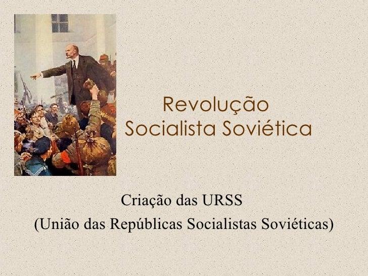 Revolução  Socialista Soviética Criação das URSS  (União das Repúblicas Socialistas Soviéticas)