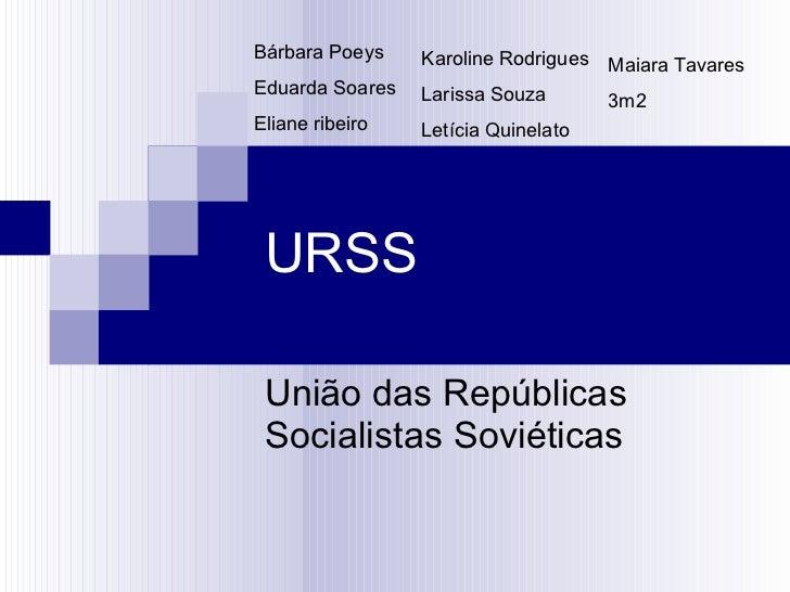 URSS União das Repúblicas Socialistas Soviéticas Bárbara Poeys Eduarda Soares Eliane ribeiro  Karoline Rodrigues Larissa S...