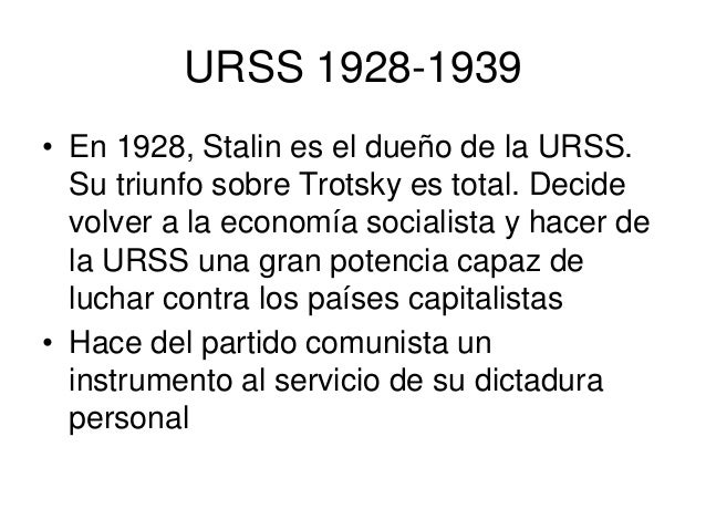 URSS 1928-1939• En 1928, Stalin es el dueño de la URSS.  Su triunfo sobre Trotsky es total. Decide  volver a la economía s...
