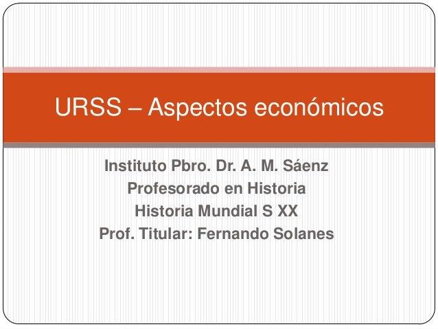 Instituto Pbro. Dr. A. M. Sáenz Profesorado en Historia Historia Mundial S XX Prof. Titular: Fernando Solanes URSS – Aspec...