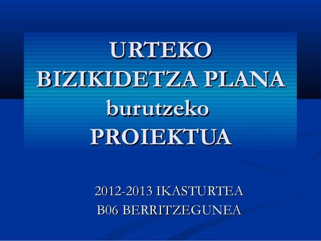 URTEKOBIZIKIDETZA PLANA     burutzeko    PROIEKTUA   2012-2013 IKASTURTEA   B06 BERRITZEGUNEA
