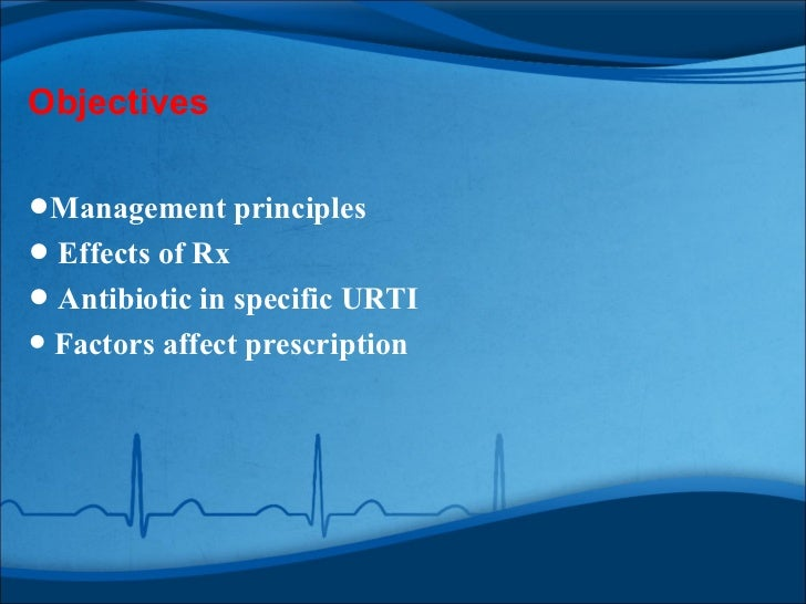 Objectives•Management principles• Effects of Rx• Antibiotic in specific URTI• Factors affect prescription