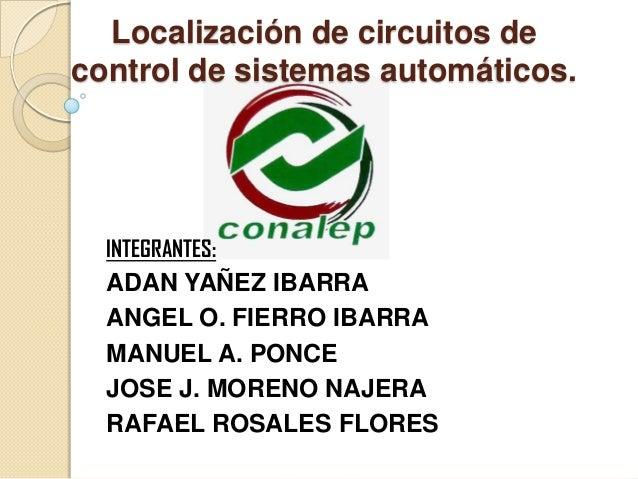 Localización de circuitos de control de sistemas automáticos. INTEGRANTES: ADAN YAÑEZ IBARRA ANGEL O. FIERRO IBARRA MANUEL...