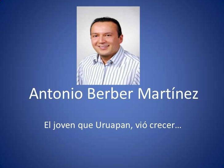 Antonio Berber Martínez<br />El joven que Uruapan, vió crecer…<br />
