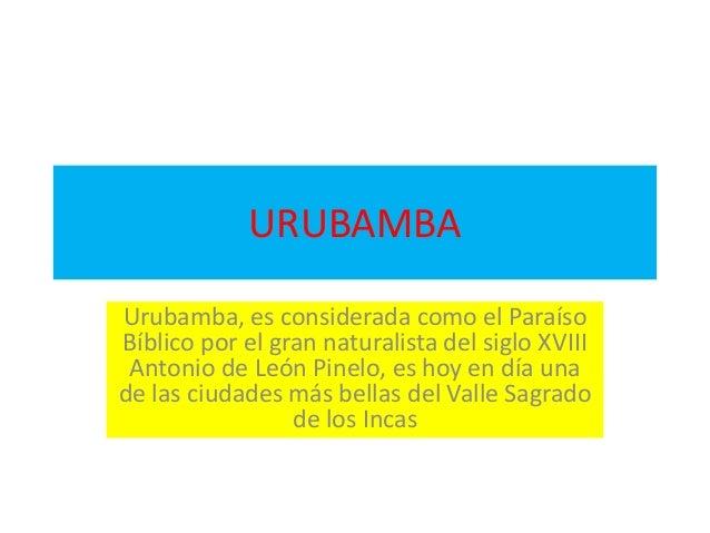 URUBAMBA Urubamba, es considerada como el Paraíso Bíblico por el gran naturalista del siglo XVIII Antonio de León Pinelo, ...