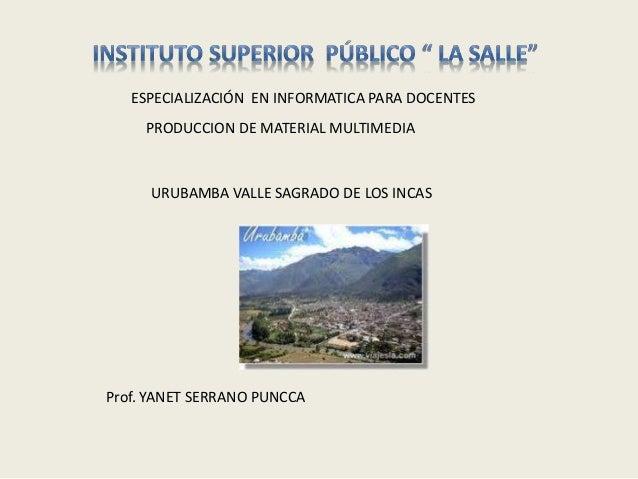 ESPECIALIZACIÓN EN INFORMATICA PARA DOCENTES URUBAMBA VALLE SAGRADO DE LOS INCAS PRODUCCION DE MATERIAL MULTIMEDIA Prof. Y...