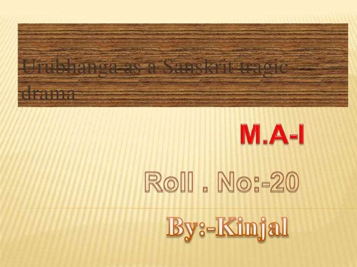 Urubhanga as a Sanskrit tragic drama       <br />M.A-I<br />Roll . No:-20<br />By:-Kinjal<br />