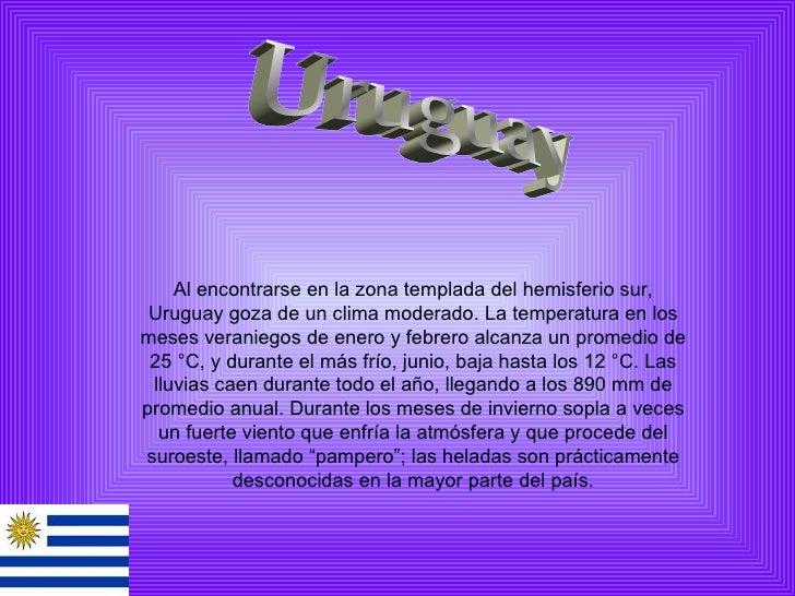 Uruguay Alencontrarseenlazona templada del hemisferio sur, Uruguay goza de un clima moderado. La temperatura en los me...
